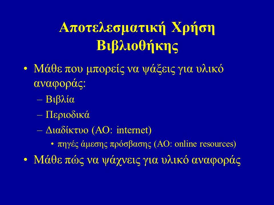 Αποτελεσματική Χρήση Βιβλιοθήκης Μάθε που μπορείς να ψάξεις για υλικό αναφοράς: –Βιβλία –Περιοδικά –Διαδίκτυο (ΑΟ: internet) πηγές άμεσης πρόσβασης (Α