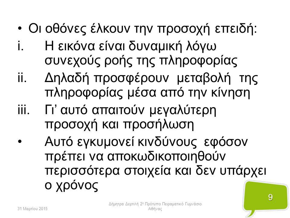 10 31 Μαρτίου 2015 Δήμητρα Δερτιλή 2 ο Πρότυπο Πειραματικό Γυμνάσιο Αθήνας Το στατικό έντυπο δεν έχει τη γοητεία της εικόνας Η ανάγνωση και η μελέτη βιβλίων σταδιακά υποβαθμίζονται χωρίς τη συνοδεία εικόνων/βίντεο Αρκετοί μαθητές, ιδιαίτερα σε μεγαλύτερες ηλικίες, γίνονται ανυπόμονοι ή αδιάφοροι στο μέτρο που επιθυμούν να αντιλαμβάνονται πολλές πληροφορίες (συναισθήματα) σε ελάχιστο χρόνο («ολοκληρωμένες» εμπειρίες πολλαπλών καταστάσεων)