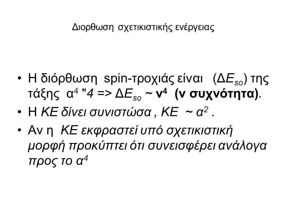 Διορθωση σχετικιστικής ενέργειας Η διόρθωση spin-τροχιάς είναι (ΔE so ) της τάξης α 4 4 => ΔE so ~ ν 4 (ν συχνότητα).