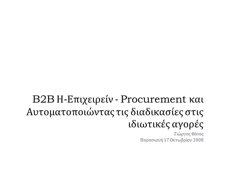 B2B Η - Επιχειρείν - Procurement και Αυτοματοποιώντας τις διαδικασίες στις ιδιωτικές αγορές Γιώργος Θάνος Παρασκευή 17 Οκτωβρίου 2008