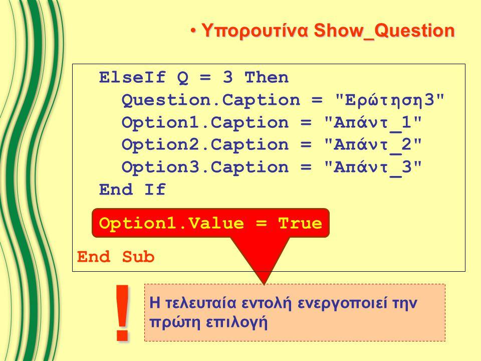 Η τελευταία εντολή ενεργοποιεί την πρώτη επιλογή Υπορουτίνα Show_Question Υπορουτίνα Show_Question ElseIf Q = 3 Then Question.Caption = Ερώτηση3 Option1.Caption = Απάντ_1 Option2.Caption = Απάντ_2 Option3.Caption = Απάντ_3 End If Option1.Value = True End Sub !