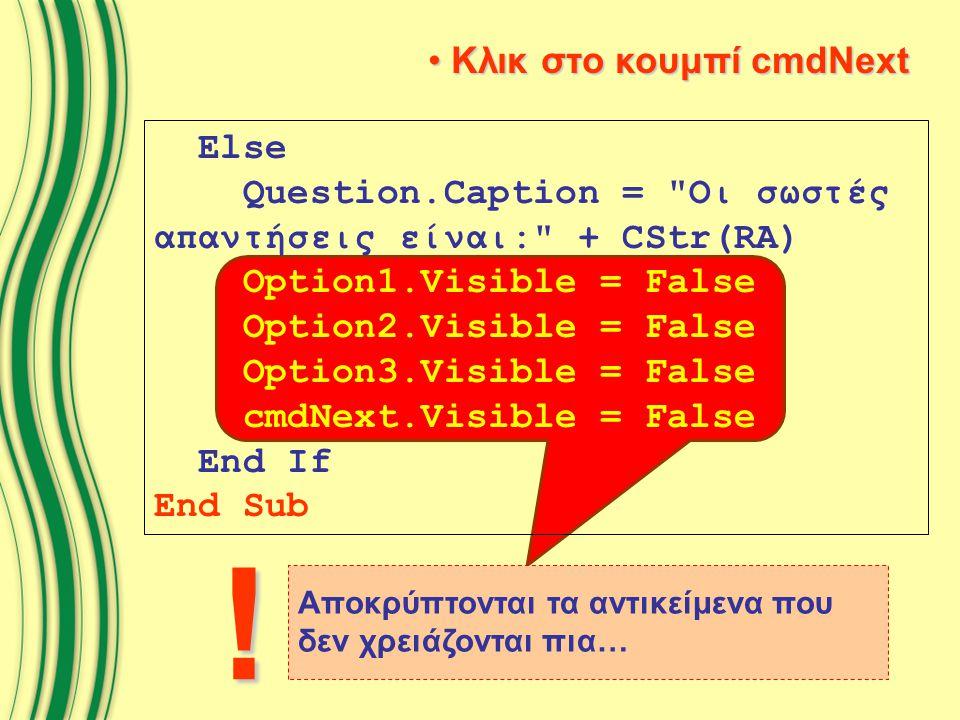 Κλικ στο κουμπί cmdNext Κλικ στο κουμπί cmdNext Else Question.Caption = Οι σωστές απαντήσεις είναι: + CStr(RA) Option1.Visible = False Option2.Visible = False Option3.Visible = False cmdNext.Visible = False End If End Sub Αποκρύπτονται τα αντικείμενα που δεν χρειάζονται πια… !