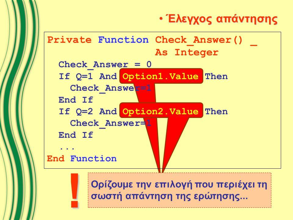 Ορίζουμε την επιλογή που περιέχει τη σωστή απάντηση της ερώτησης... ! Private Function Check_Answer() _ As Integer Check_Answer = 0 If Q=1 And Option1
