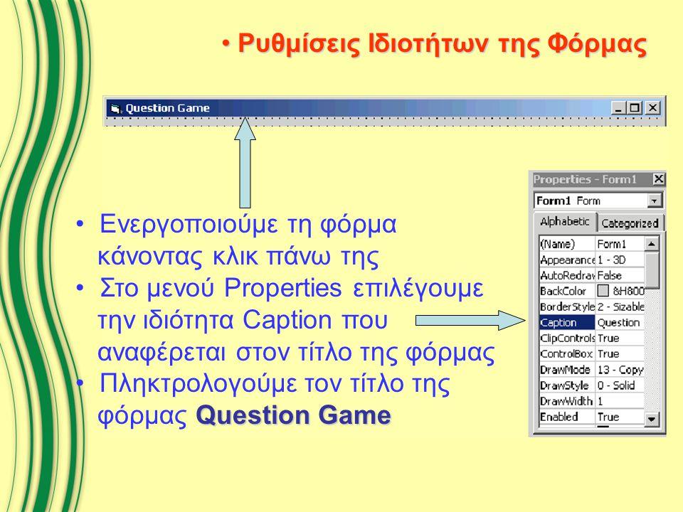 Ρυθμίσεις Ιδιοτήτων της Φόρμας Ρυθμίσεις Ιδιοτήτων της Φόρμας Ενεργοποιούμε τη φόρμα κάνοντας κλικ πάνω της Στο μενού Properties επιλέγουμε την ιδιότητα Caption που αναφέρεται στον τίτλο της φόρμας Question Game Πληκτρολογούμε τον τίτλο της φόρμας Question Game
