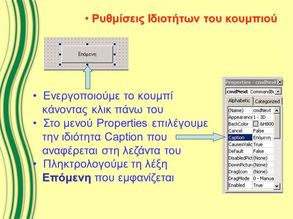 Ρυθμίσεις Ιδιοτήτων του κουμπιού Ρυθμίσεις Ιδιοτήτων του κουμπιού Ενεργοποιούμε το κουμπί κάνοντας κλικ πάνω του Στο μενού Properties επιλέγουμε την ιδιότητα Caption που αναφέρεται στη λεζάντα του Επόμενη Πληκτρολογούμε τη λέξη Επόμενη που εμφανίζεται