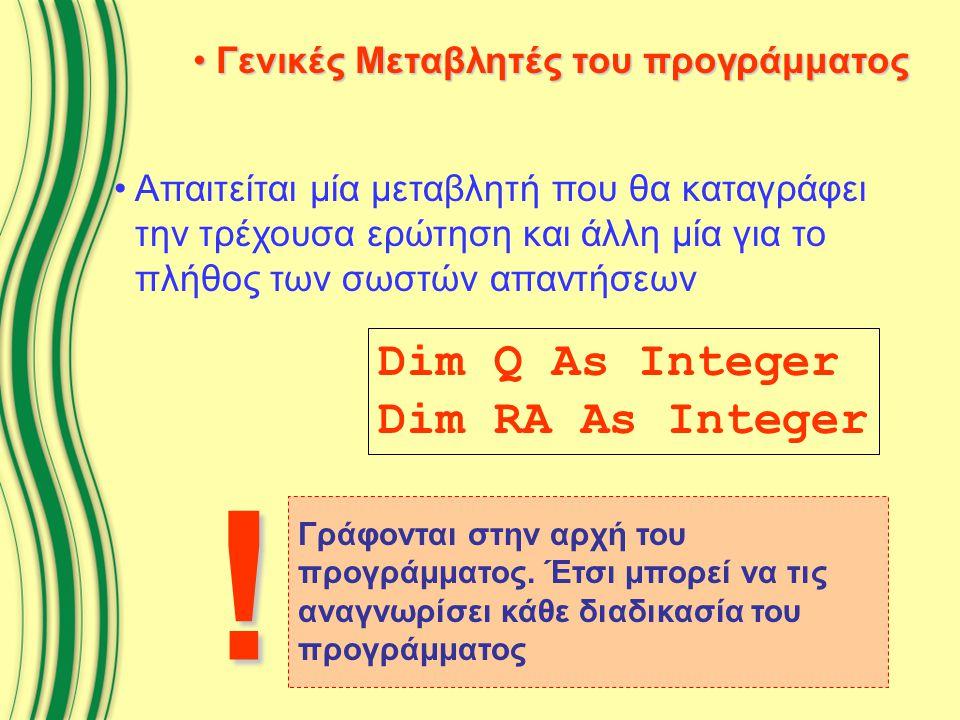 Γενικές Μεταβλητές του προγράμματος Γενικές Μεταβλητές του προγράμματος Απαιτείται μία μεταβλητή που θα καταγράφει την τρέχουσα ερώτηση και άλλη μία για το πλήθος των σωστών απαντήσεων Dim Q As Integer Dim RA As Integer Γράφονται στην αρχή του προγράμματος.