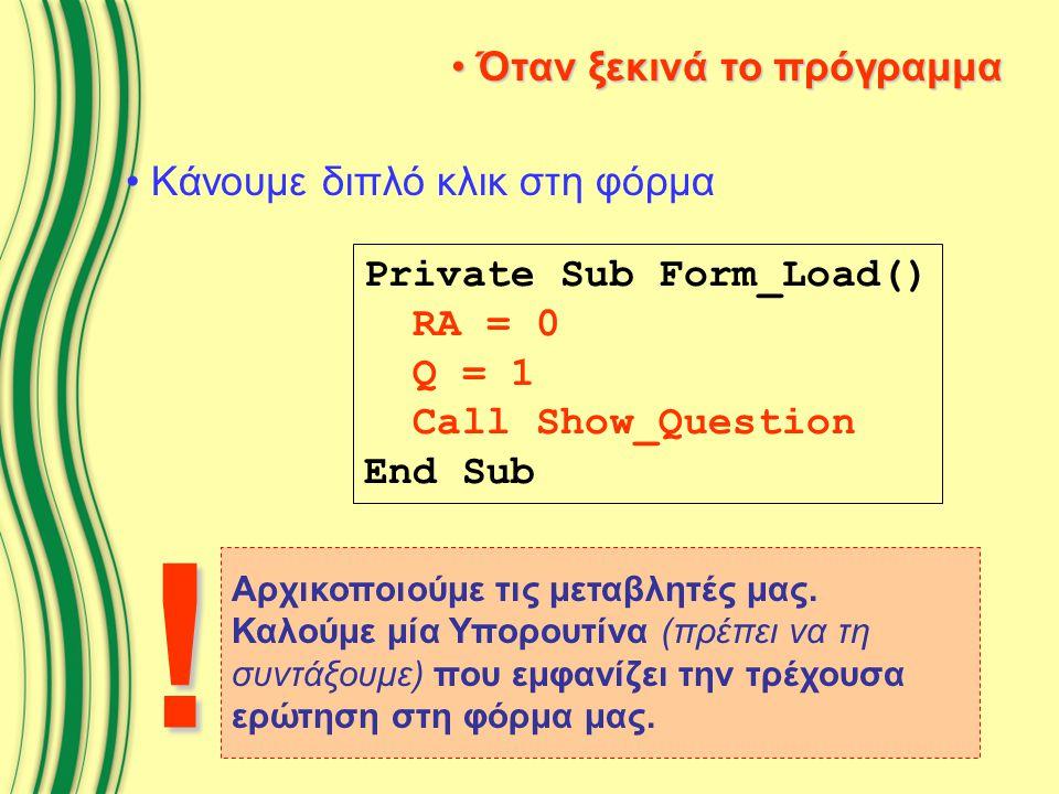 Όταν ξεκινά το πρόγραμμα Όταν ξεκινά το πρόγραμμα Κάνουμε διπλό κλικ στη φόρμα Private Sub Form_Load() RA = 0 Q = 1 Call Show_Question End Sub Αρχικοποιούμε τις μεταβλητές μας.