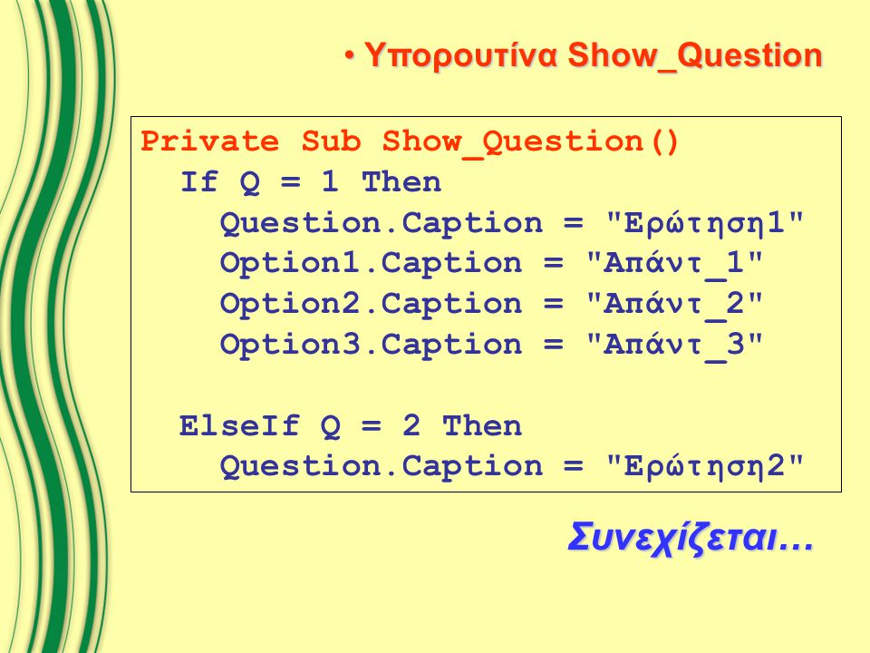 Υπορουτίνα Show_Question Υπορουτίνα Show_Question Private Sub Show_Question() If Q = 1 Then Question.Caption = Ερώτηση1 Option1.Caption = Απάντ_1 Option2.Caption = Απάντ_2 Option3.Caption = Απάντ_3 ElseIf Q = 2 Then Question.Caption = Ερώτηση2 Συνεχίζεται…