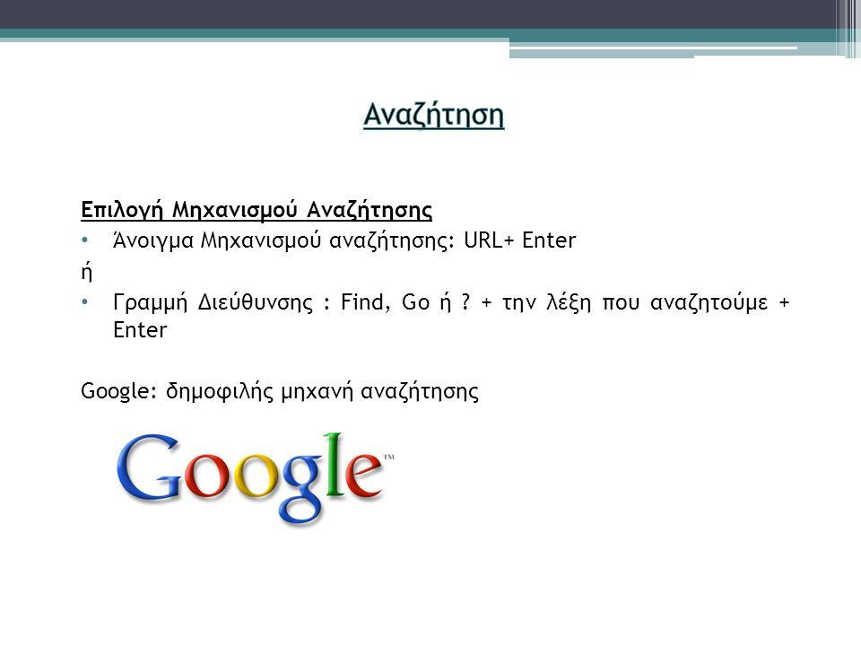 Επιλογή Μηχανισμού Αναζήτησης Άνοιγμα Μηχανισμού αναζήτησης: URL+ Enter ή Γραμμή Διεύθυνσης : Find, Go ή .