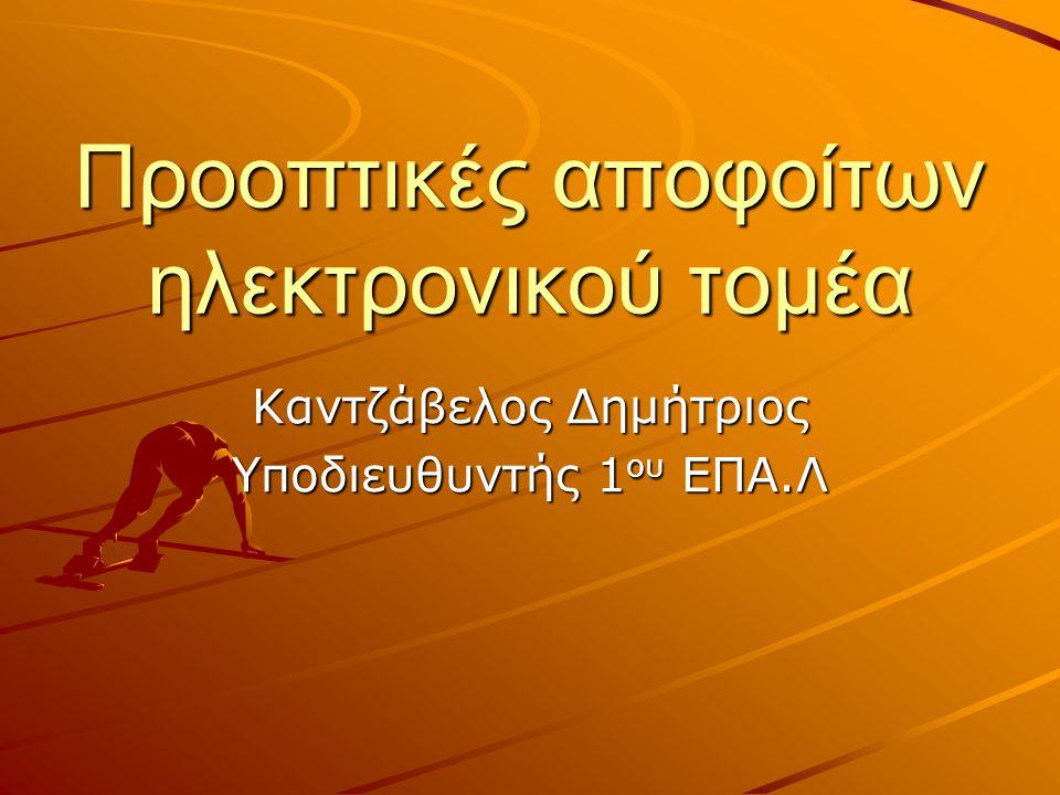 Προοπτικές αποφοίτων ηλεκτρονικού τομέα Καντζάβελος Δημήτριος Υποδιευθυντής 1 ου ΕΠΑ.Λ