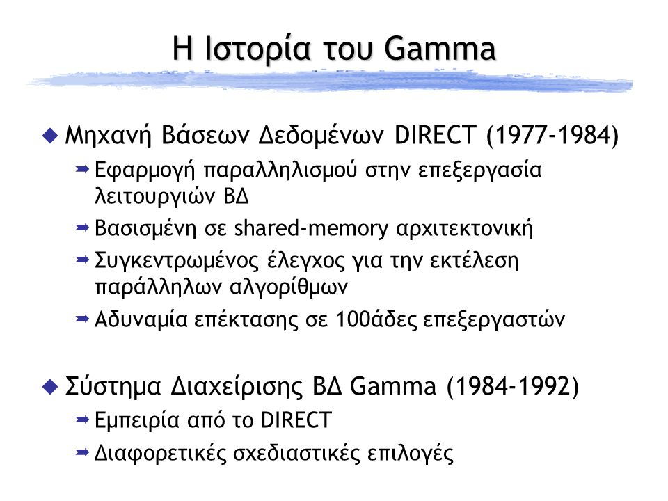 Η Ιστορία του Gamma  Μηχανή Βάσεων Δεδομένων DIRECT (1977-1984)  Εφαρμογή παραλληλισμού στην επεξεργασία λειτουργιών ΒΔ  Βασισμένη σε shared-memory