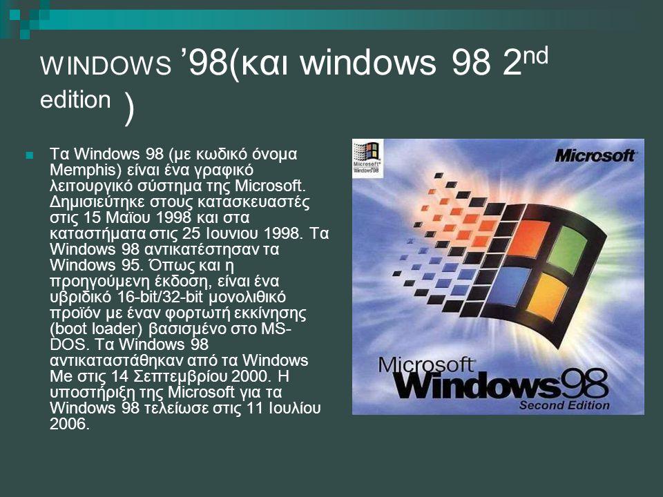 WINDOWS '98(και windows 98 2 nd edition ) Τα Windows 98 (με κωδικό όνομα Memphis) είναι ένα γραφικό λειτουργικό σύστημα της Microsoft. Δημισιεύτηκε στ