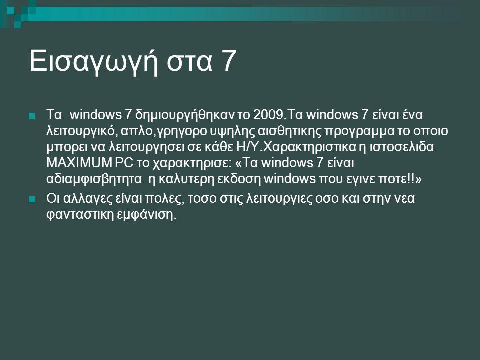 Εισαγωγή στα 7 Τα windows 7 δημιουργήθηκαν το 2009.Τα windows 7 είναι ένα λειτουργικό, απλο,γρηγορο υψηλης αισθητικης προγραμμα το οποιο μπορει να λει
