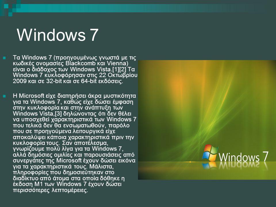 Windows 7 Τα Windows 7 (προηγουμένως γνωστά με τις κωδικές ονομασίες Blackcomb και Vienna) είναι ο διάδοχος των Windows Vista.[1][2] Τα Windows 7 κυκλ