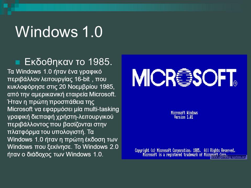 Windows 1.0 Εκδοθηκαν το 1985. Τα Windows 1.0 ήταν ένα γραφικό περιβάλλον λειτουργίας 16-bit, που κυκλοφόρησε στις 20 Νοεμβρίου 1985, από την αμερικαν