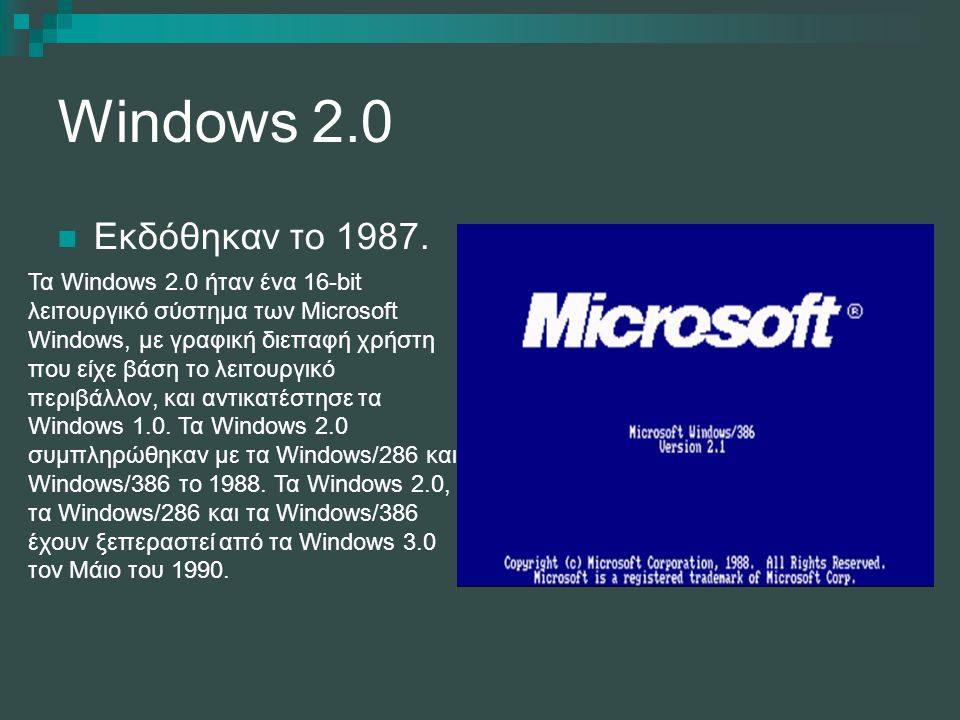 Windows 2.0 Εκδόθηκαν το 1987. Τα Windows 2.0 ήταν ένα 16-bit λειτουργικό σύστημα των Microsoft Windows, με γραφική διεπαφή χρήστη που είχε βάση το λε