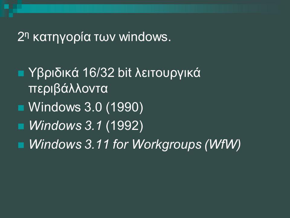 2 η κατηγορία των windows. Υβριδικά 16/32 bit λειτουργικά περιβάλλοντα Windows 3.0 (1990) Windows 3.1 (1992) Windows 3.11 for Workgroups (WfW)