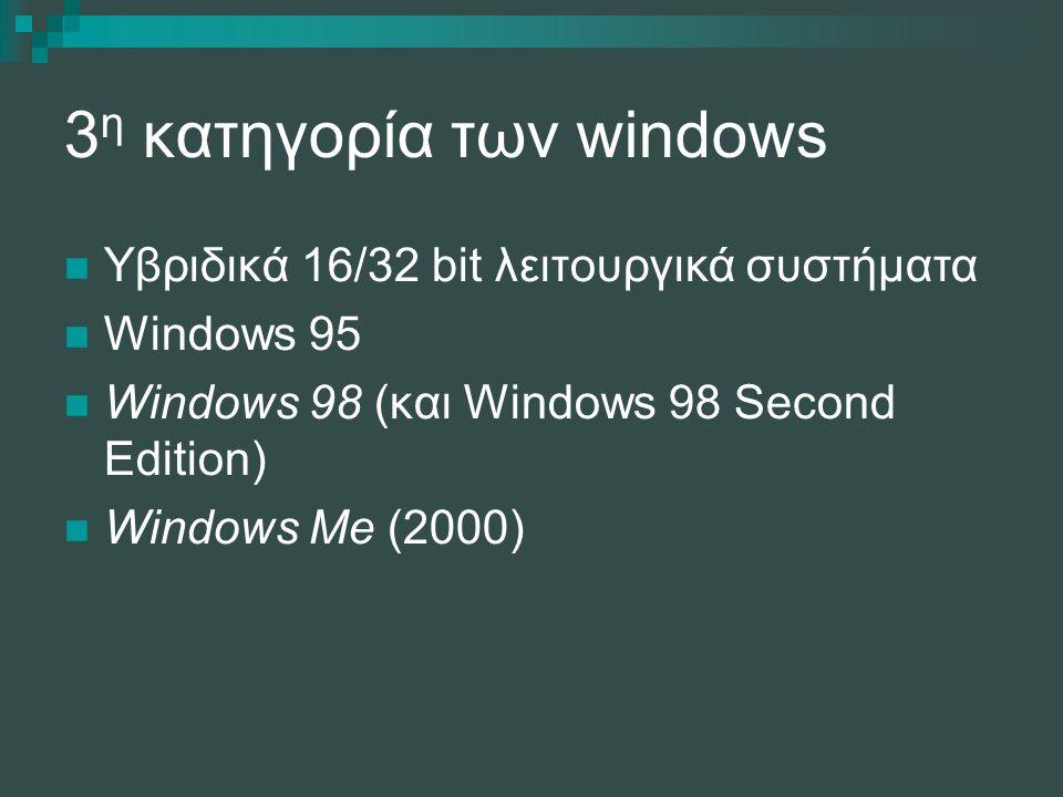 3 η κατηγορία των windows Yβριδικά 16/32 bit λειτουργικά συστήματα Windows 95 Windows 98 (και Windows 98 Second Edition) Windows Me (2000)