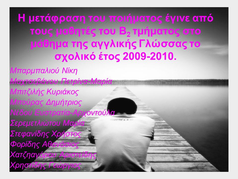 Η μετάφραση του ποιήματος έγινε από τους μαθητές του Β 2 τμήματος στο μάθημα της αγγλικής Γλώσσας το σχολικό έτος 2009-2010. Μπαρμπαλιού Νίκη Μαχτσεβά