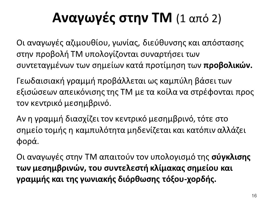 Αναγωγές στην ΤΜ (1 από 2) Οι αναγωγές αζιμουθίου, γωνίας, διεύθυνσης και απόστασης στην προβολή ΤΜ υπολογίζονται συναρτήσει των συντεταγμένων των σημ