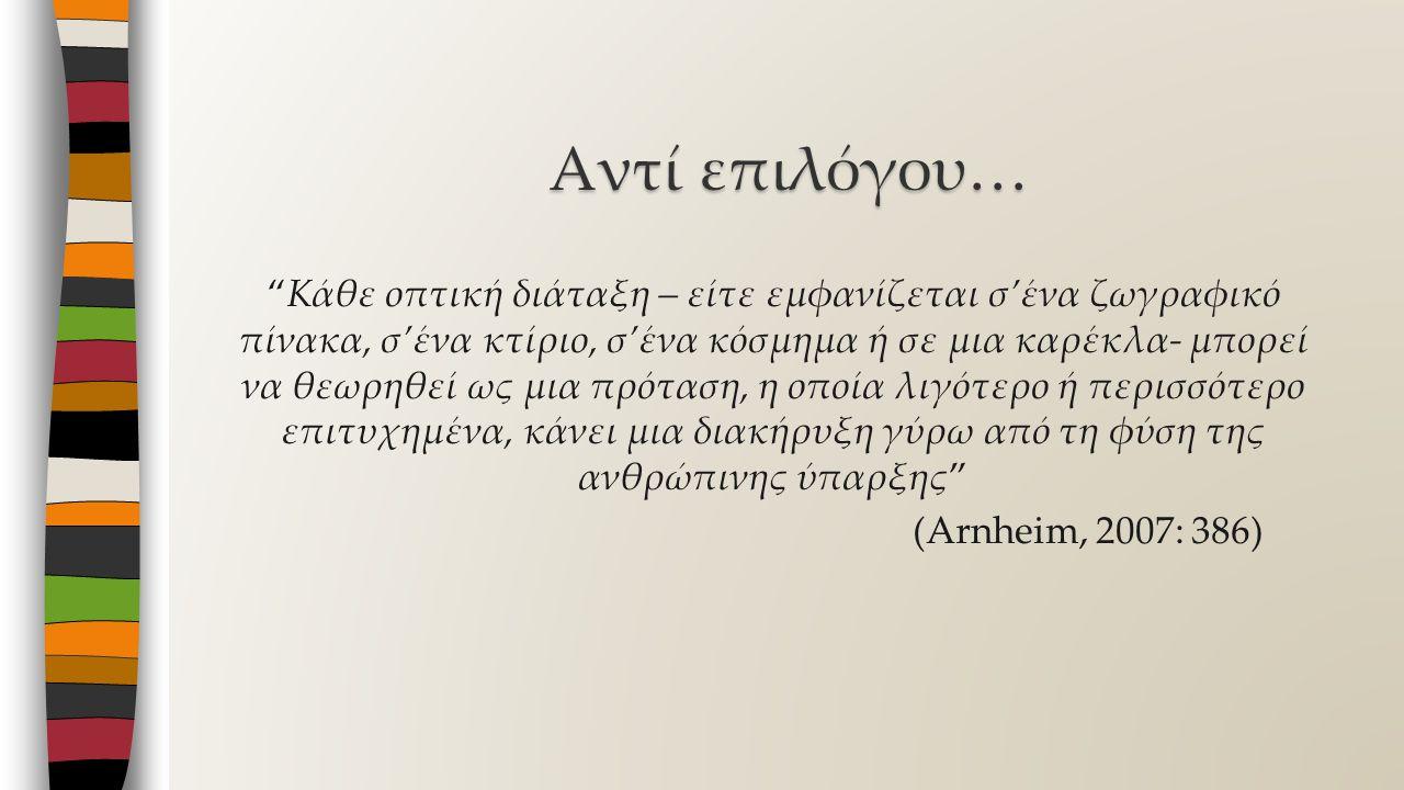 Κάθε οπτική διάταξη – είτε εμφανίζεται σ'ένα ζωγραφικό πίνακα, σ'ένα κτίριο, σ'ένα κόσμημα ή σε μια καρέκλα- μπορεί να θεωρηθεί ως μια πρόταση, η οποία λιγότερο ή περισσότερο επιτυχημένα, κάνει μια διακήρυξη γύρω από τη φύση της ανθρώπινης ύπαρξης (Arnheim, 2007: 386) Αντί επιλόγου…