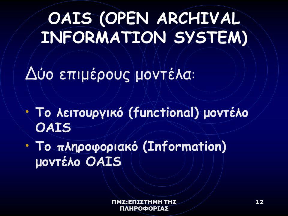 ΠΜΣ:ΕΠΙΣΤΗΜΗ ΤΗΣ ΠΛΗΡΟΦΟΡΙΑΣ 12 OAIS (OPEN ARCHIVAL INFORMATION SYSTEM) Δύο επιμέρους μοντέλα : Το λειτουργικό (functional) μοντέλο OAIS Το πληροφοριακό (Information) μοντέλο OAIS