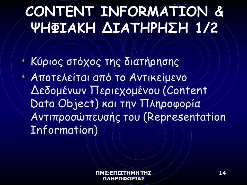 ΠΜΣ:ΕΠΙΣΤΗΜΗ ΤΗΣ ΠΛΗΡΟΦΟΡΙΑΣ 14 CONTENT INFORMATION & ΨΗΦΙΑΚΗ ΔΙΑΤΗΡΗΣΗ 1/2 Κύριος στόχος της διατήρησης Αποτελείται από το Αντικείμενο Δεδομένων Περιεχομένου (Content Data Object) και την Πληροφορία Αντιπροσώπευσής του (Representation Information )