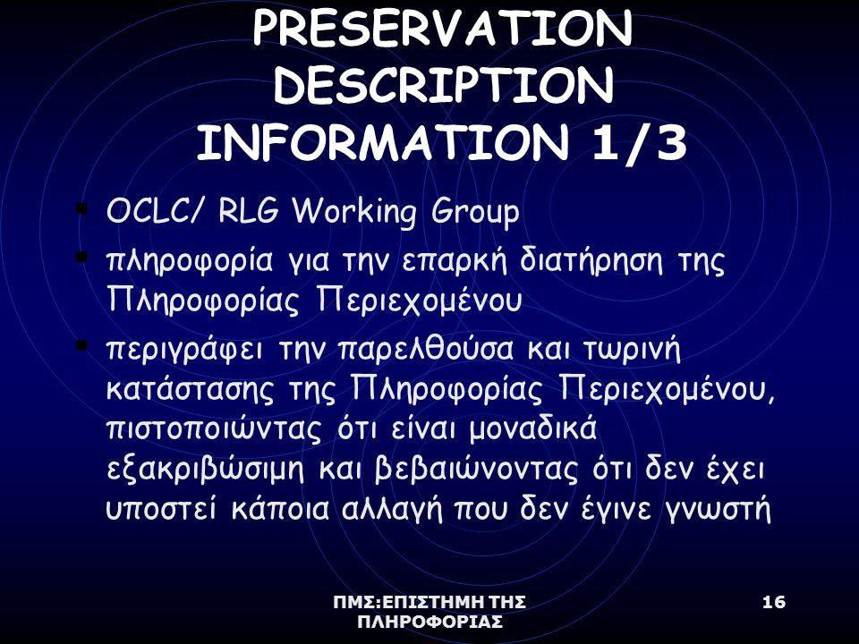 ΠΜΣ:ΕΠΙΣΤΗΜΗ ΤΗΣ ΠΛΗΡΟΦΟΡΙΑΣ 16 PRESERVATION DESCRIPTION INFORMATION 1/3  OCLC/ RLG Working Group  πληροφορία για την επαρκή διατήρηση της Πληροφορίας Περιεχομένου  περιγράφει την παρελθούσα και τωρινή κατάστασης της Πληροφορίας Περιεχομένου, πιστοποιώντας ότι είναι μοναδικά εξακριβώσιμη και βεβαιώνοντας ότι δεν έχει υποστεί κάποια αλλαγή που δεν έγινε γνωστή
