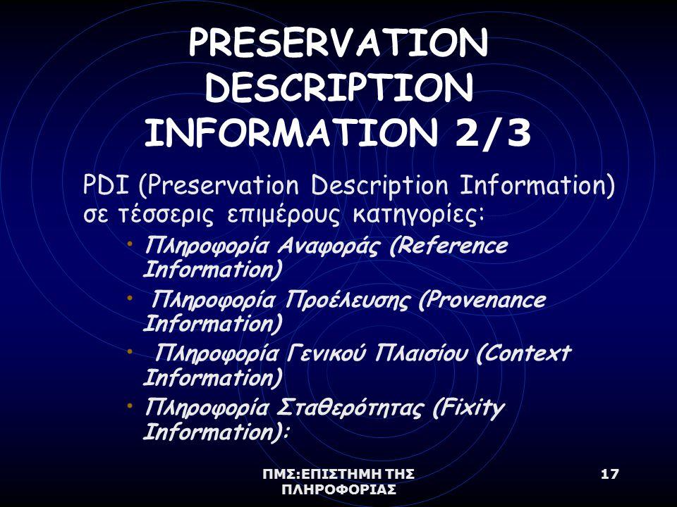 ΠΜΣ:ΕΠΙΣΤΗΜΗ ΤΗΣ ΠΛΗΡΟΦΟΡΙΑΣ 17 PRESERVATION DESCRIPTION INFORMATION 2/3 PDI (Preservation Description Information) σε τέσσερις επιμέρους κατηγορίες: Πληροφορία Αναφοράς (Reference Information) Πληροφορία Προέλευσης (Provenance Information) Πληροφορία Γενικού Πλαισίου (Context Information) Πληροφορία Σταθερότητας (Fixity Information):