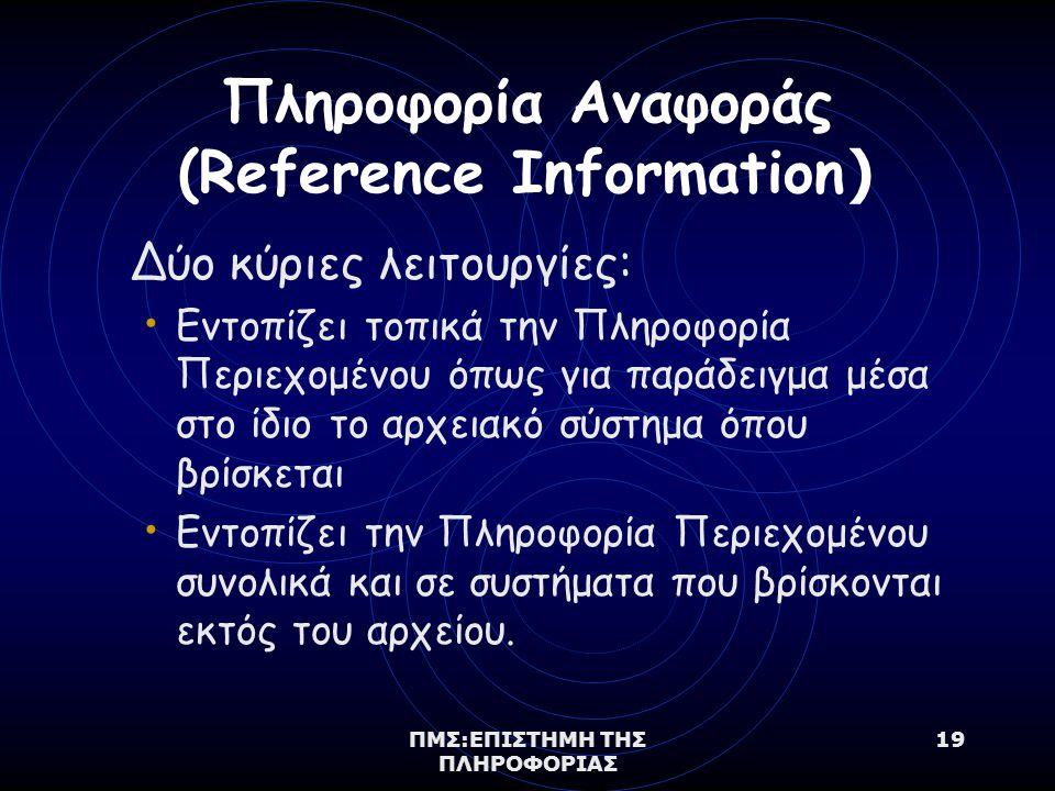 ΠΜΣ:ΕΠΙΣΤΗΜΗ ΤΗΣ ΠΛΗΡΟΦΟΡΙΑΣ 19 Πληροφορία Αναφοράς (Reference Information ) Δύο κύριες λειτουργίες: Εντοπίζει τοπικά την Πληροφορία Περιεχομένου όπως για παράδειγμα μέσα στο ίδιο το αρχειακό σύστημα όπου βρίσκεται Εντοπίζει την Πληροφορία Περιεχομένου συνολικά και σε συστήματα που βρίσκονται εκτός του αρχείου.