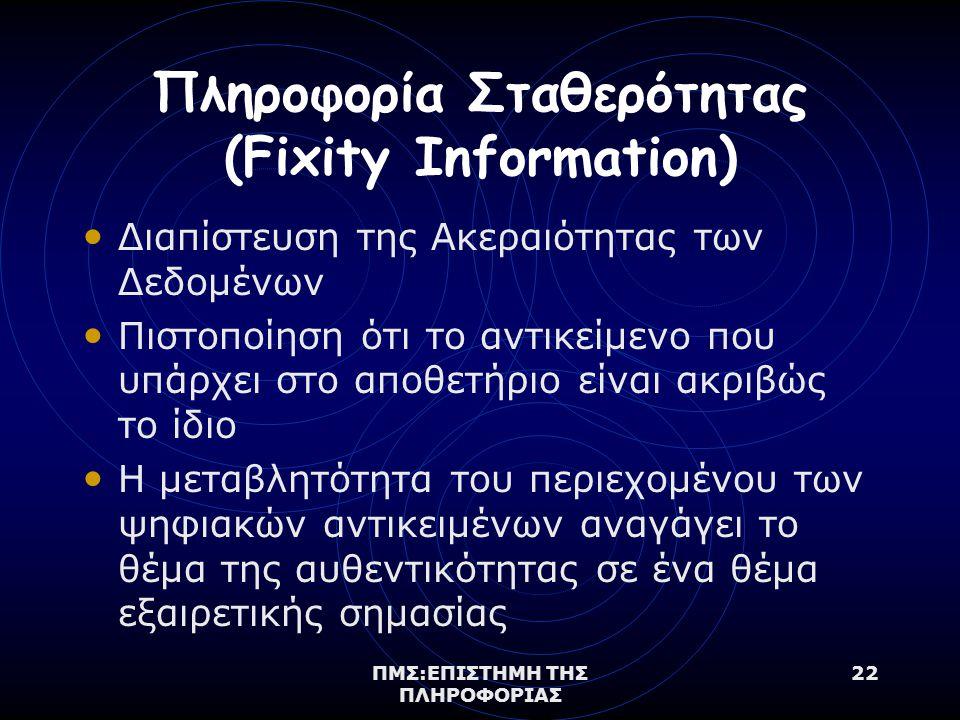 ΠΜΣ:ΕΠΙΣΤΗΜΗ ΤΗΣ ΠΛΗΡΟΦΟΡΙΑΣ 22 Πληροφορία Σταθερότητας (Fixity Information) Διαπίστευση της Ακεραιότητας των Δεδομένων Πιστοποίηση ότι το αντικείμενο που υπάρχει στο αποθετήριο είναι ακριβώς το ίδιο Η μεταβλητότητα του περιεχομένου των ψηφιακών αντικειμένων αναγάγει το θέμα της αυθεντικότητας σε ένα θέμα εξαιρετικής σημασίας
