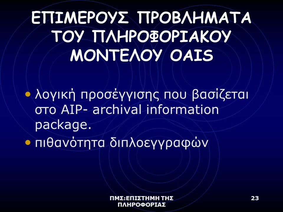 ΠΜΣ:ΕΠΙΣΤΗΜΗ ΤΗΣ ΠΛΗΡΟΦΟΡΙΑΣ 23 ΕΠΙΜΕΡΟΥΣ ΠΡΟΒΛΗΜΑΤΑ ΤΟΥ ΠΛΗΡΟΦΟΡΙΑΚΟΥ ΜΟΝΤΕΛΟΥ OAIS λογική προσέγγισης που βασίζεται στo AIP- archival information package.