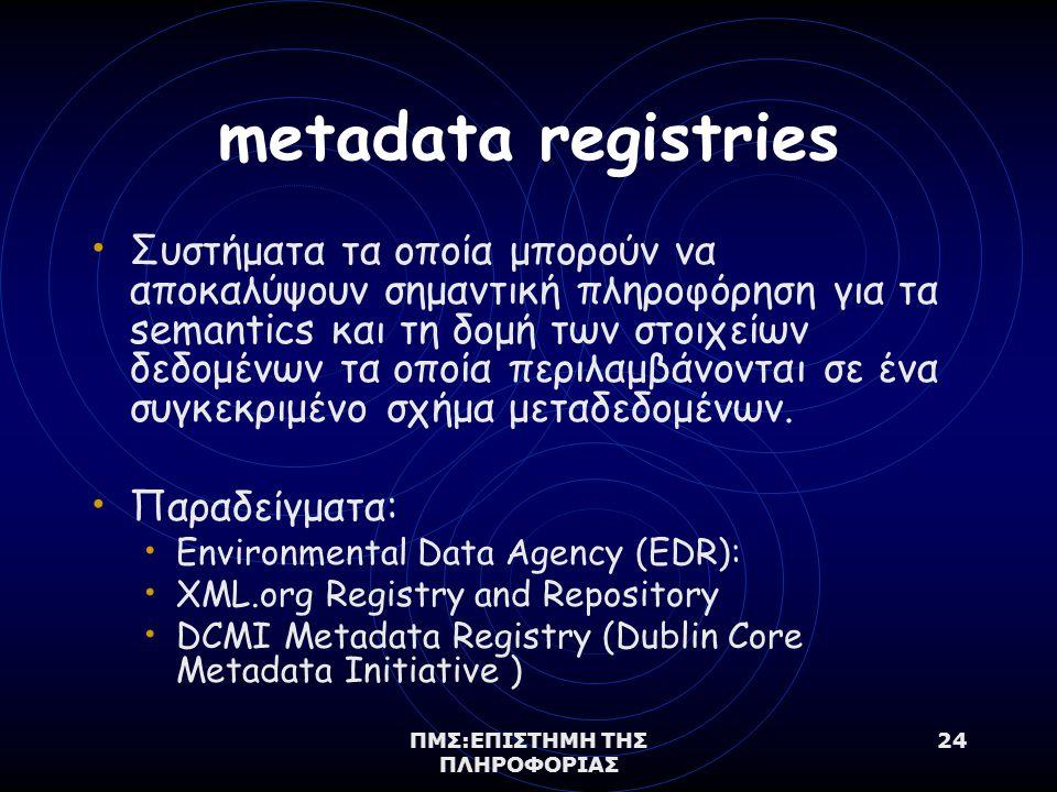 ΠΜΣ:ΕΠΙΣΤΗΜΗ ΤΗΣ ΠΛΗΡΟΦΟΡΙΑΣ 24 metadata registries Συστήματα τα οποία μπορούν να αποκαλύψουν σημαντική πληροφόρηση για τα semantics και τη δομή των στοιχείων δεδομένων τα οποία περιλαμβάνονται σε ένα συγκεκριμένο σχήμα μεταδεδομένων.