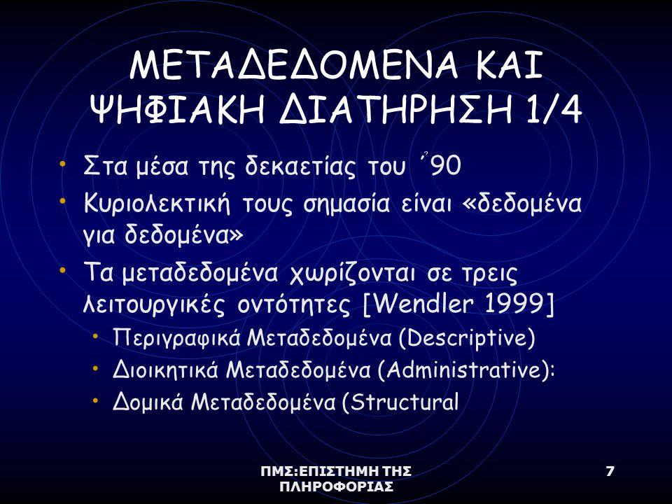 ΠΜΣ:ΕΠΙΣΤΗΜΗ ΤΗΣ ΠΛΗΡΟΦΟΡΙΑΣ 7 ΜΕΤΑΔΕΔΟΜΕΝΑ ΚΑΙ ΨΗΦΙΑΚΗ ΔΙΑΤΗΡΗΣΗ 1/4 Στα μέσα της δεκαετίας του ΄ ̉ 90 Κυριολεκτική τους σημασία είναι «δεδομένα για δεδομένα» Τα μεταδεδομένα χωρίζονται σε τρεις λειτουργικές οντότητες [Wendler 1999] Περιγραφικά Μεταδεδομένα (Descriptive) Διοικητικά Μεταδεδομένα (Administrative): Δομικά Μεταδεδομένα (Structural