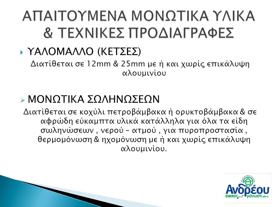  ΥΑΛΟΜΑΛΛΟ (ΚΕΤΣΕΣ) Διατίθεται σε 12mm & 25mm με ή και χωρίς επικάλυψη αλουμινίου  ΜΟΝΩΤΙΚΑ ΣΩΛΗΝΩΣΕΩΝ Διατίθεται σε κοχύλι πετροβάμβακα ή ορυκτοβάμ