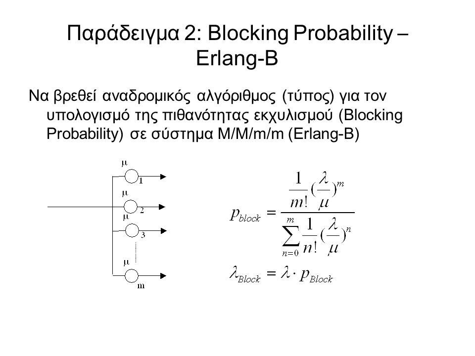 Να βρεθεί αναδρομικός αλγόριθμος (τύπος) για τον υπολογισμό της πιθανότητας εκχυλισμού (Blocking Probability) σε σύστημα M/M/m/m (Erlang-B) Παράδειγμα 2: Blocking Probability – Erlang-B