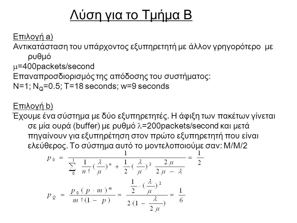 Επιλογή a) Αντικατάσταση του υπάρχοντος εξυπηρετητή με άλλον γρηγορότερο με ρυθμό  =400packets/second Επαναπροσδιορισμός της απόδοσης του συστήματος: N=1; N Q =0.5; T=18 seconds; w=9 seconds Επιλογή b) Έχουμε ένα σύστημα με δύο εξυπηρετητές.