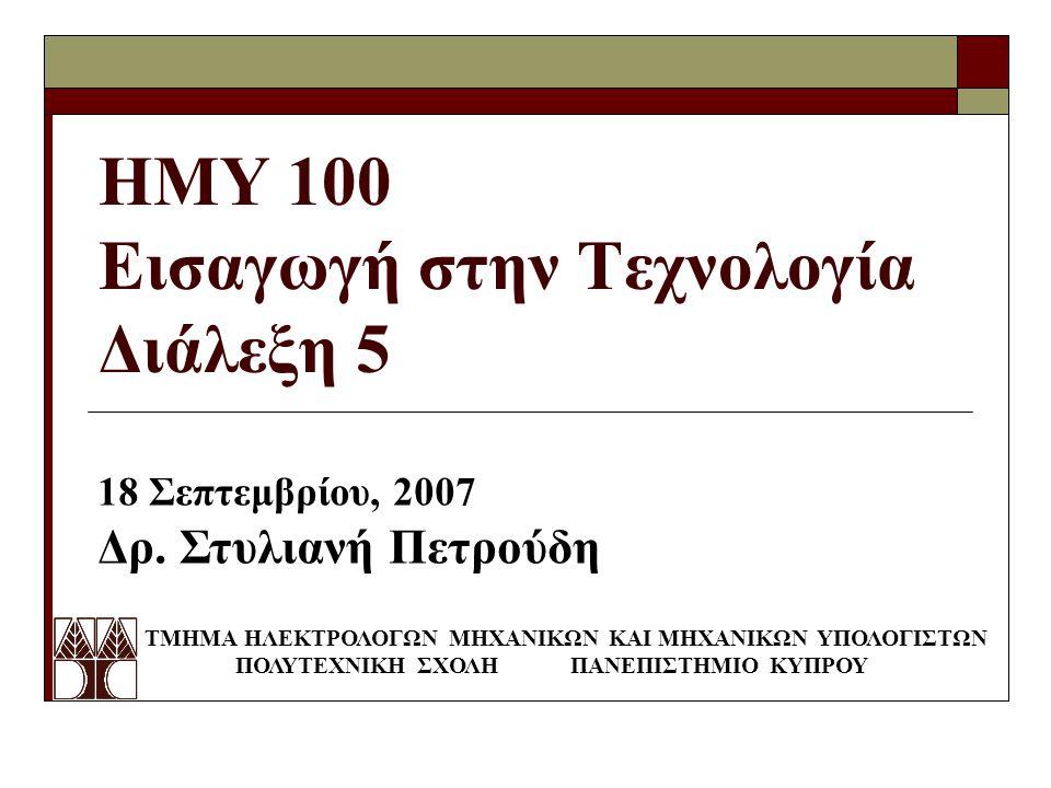 ΗΜΥ 100 Εισαγωγή στην Τεχνολογία Διάλεξη 5 ΤΜΗΜΑ ΗΛΕΚΤΡΟΛΟΓΩΝ ΜΗΧΑΝΙΚΩΝ ΚΑΙ ΜΗΧΑΝΙΚΩΝ ΥΠΟΛΟΓΙΣΤΩΝ ΠΟΛΥΤΕΧΝΙΚΗ ΣΧΟΛΗ ΠΑΝΕΠΙΣΤΗΜΙΟ ΚΥΠΡΟΥ 18 Σεπτεμβρίου, 2007 Δρ.