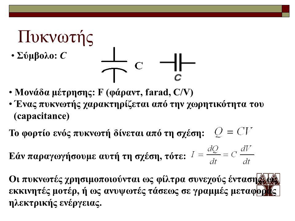 Πυκνωτής Σύμβολο: C Μονάδα μέτρησης: F (φάραντ, farad, C/V) Ένας πυκνωτής χαρακτηρίζεται από την χωρητικότητα του (capacitance) Το φορτίο ενός πυκνωτή δίνεται από τη σχέση: Εάν παραγωγήσουμε αυτή τη σχέση, τότε: Οι πυκνωτές χρησιμοποιούνται ως φίλτρα συνεχούς έντασης, ως εκκινητές μοτέρ, ή ως ανυψωτές τάσεως σε γραμμές μεταφοράς ηλεκτρικής ενέργειας.