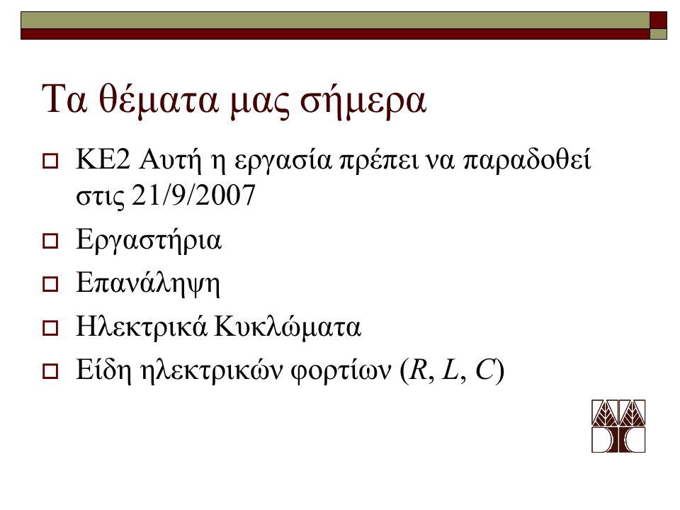 Τα θέματα μας σήμερα  ΚΕ2 Αυτή η εργασία πρέπει να παραδοθεί στις 21/9/2007  Εργαστήρια  Επανάληψη  Ηλεκτρικά Κυκλώματα  Είδη ηλεκτρικών φορτίων (R, L, C)