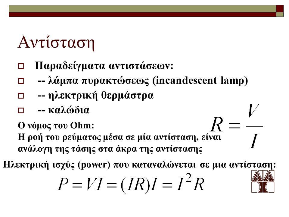 Ο νόμος του Ohm: Η ροή του ρεύματος μέσα σε μία αντίσταση, είναι ανάλογη της τάσης στα άκρα της αντίστασης Ηλεκτρική ισχύς (power) που καταναλώνεται σε μια αντίσταση: Αντίσταση  Παραδείγματα αντιστάσεων:  -- λάμπα πυρακτώσεως (incandescent lamp)  -- ηλεκτρική θερμάστρα  -- καλώδια