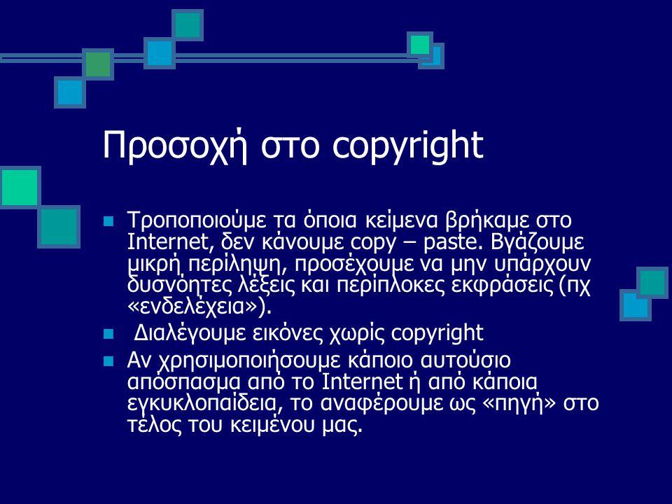 Προσοχή στο copyright Τροποποιούμε τα όποια κείμενα βρήκαμε στο Internet, δεν κάνουμε copy – paste. Βγάζουμε μικρή περίληψη, προσέχουμε να μην υπάρχου
