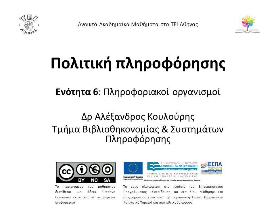 Πολιτική πληροφόρησης Ενότητα 6: Πληροφοριακοί οργανισμοί Δρ Αλέξανδρος Κουλούρης Τμήμα Βιβλιοθηκονομίας & Συστημάτων Πληροφόρησης Ανοικτά Ακαδημαϊκά