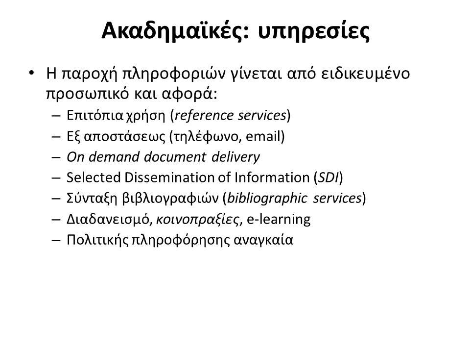 Ακαδημαϊκές: υπηρεσίες Η παροχή πληροφοριών γίνεται από ειδικευμένο προσωπικό και αφορά: – Επιτόπια χρήση (reference services) – Εξ αποστάσεως (τηλέφωνο, email) – On demand document delivery – Selected Dissemination of Information (SDI) – Σύνταξη βιβλιογραφιών (bibliographic services) – Διαδανεισμό, κοινοπραξίες, e-learning – Πολιτικής πληροφόρησης αναγκαία