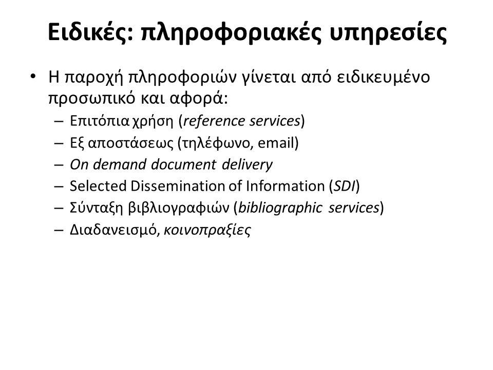 Ειδικές: πληροφοριακές υπηρεσίες Η παροχή πληροφοριών γίνεται από ειδικευμένο προσωπικό και αφορά: – Επιτόπια χρήση (reference services) – Εξ αποστάσεως (τηλέφωνο, email) – On demand document delivery – Selected Dissemination of Information (SDI) – Σύνταξη βιβλιογραφιών (bibliographic services) – Διαδανεισμό, κοινοπραξίες