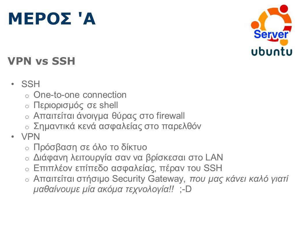 ΜΕΡΟΣ Α VPN vs SSH SSH o One-to-one connection o Περιορισμός σε shell o Απαιτείται άνοιγμα θύρας στο firewall o Σημαντικά κενά ασφαλείας στο παρελθόν VPN o Πρόσβαση σε όλο το δίκτυο o Διάφανη λειτουργία σαν να βρίσκεσαι στο LAN o Επιπλέον επίπεδο ασφαλείας, πέραν του SSH o Απαιτείται στήσιμο Security Gateway, που μας κάνει καλό γιατί μαθαίνουμε μία ακόμα τεχνολογία!.