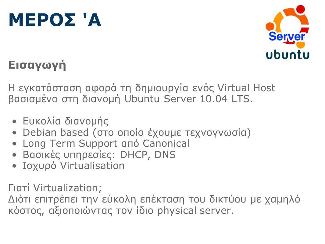 ΜΕΡΟΣ Α Εισαγωγή Η εγκατάσταση αφορά τη δημιουργία ενός Virtual Host βασισμένο στη διανομή Ubuntu Server 10.04 LTS.