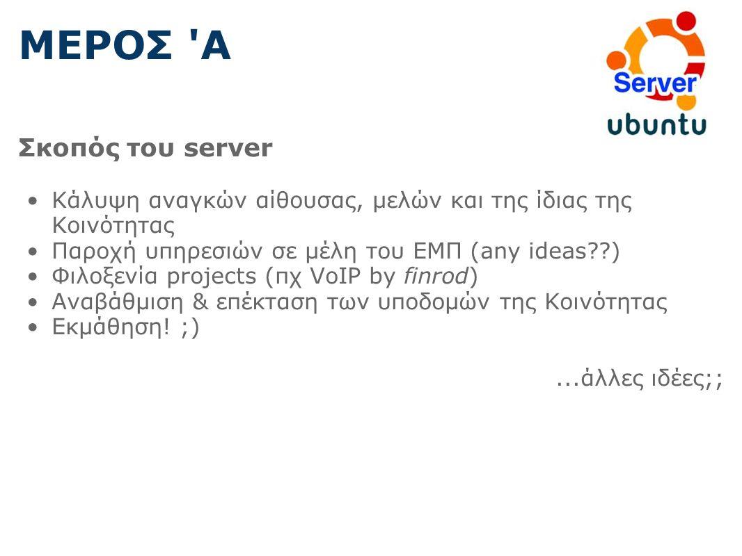 ΜΕΡΟΣ Α Σκοπός του server Κάλυψη αναγκών αίθουσας, μελών και της ίδιας της Κοινότητας Παροχή υπηρεσιών σε μέλη του ΕΜΠ (any ideas ) Φιλοξενία projects (πχ VoIP by finrod) Αναβάθμιση & επέκταση των υποδομών της Κοινότητας Εκμάθηση.