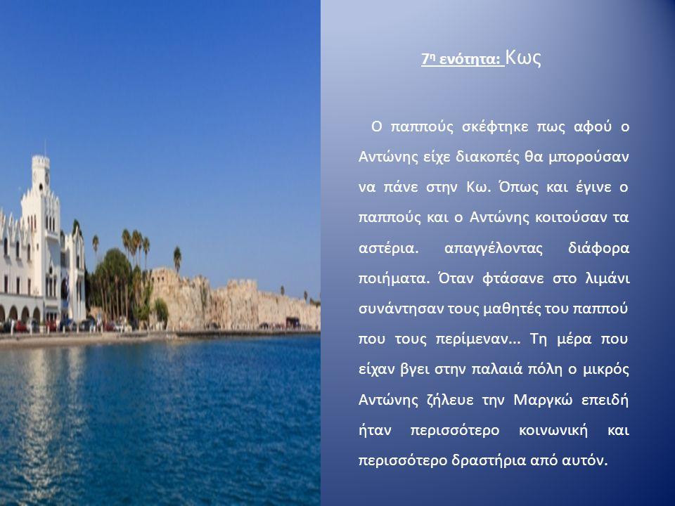 7 η ενότητα: Κως Ο παππούς σκέφτηκε πως αφού ο Αντώνης είχε διακοπές θα μπορούσαν να πάνε στην Κω. Όπως και έγινε ο παππούς και ο Αντώνης κοιτούσαν τα