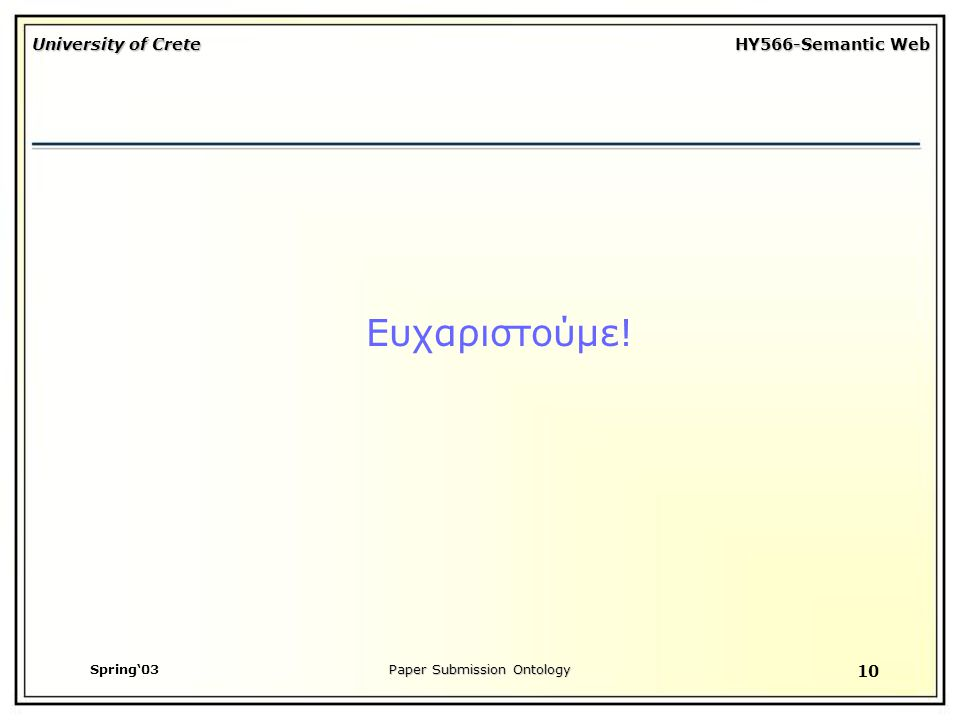 University of Crete HY566-Semantic Web Spring'03Paper Submission Ontology 10 Ευχαριστούμε!